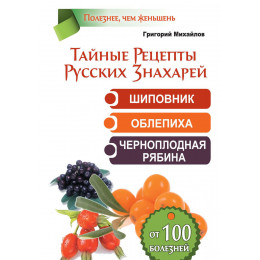 Тайные рецепты русских знахарей. Шиповник, облепиха, черноплодная рябина