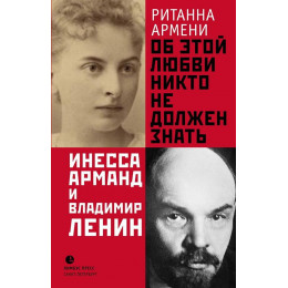 Об этой любви никто не должен знать. Инесса Арманд и Владимир Ленин