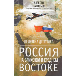 От Ленина до Путина. Россия на ближнем и среднем Востоке