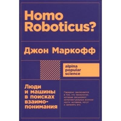 Homo Roboticus. Люди и машины в поисках взаимопонимания