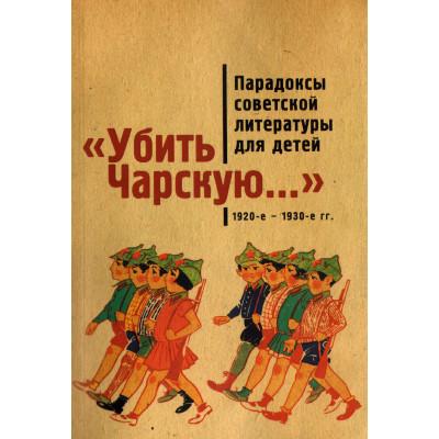 '' Убить Чарскую...'': парадоксы советской литературы для детей (1920-е - 1930-е гг.): сборник статей