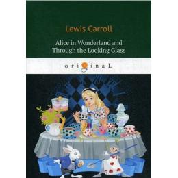 Alice's Adventures in Wonderland and Through the Looking Glass. Алиса в стране чудес и Алиса в Зазеркалье (на англ.яз.)